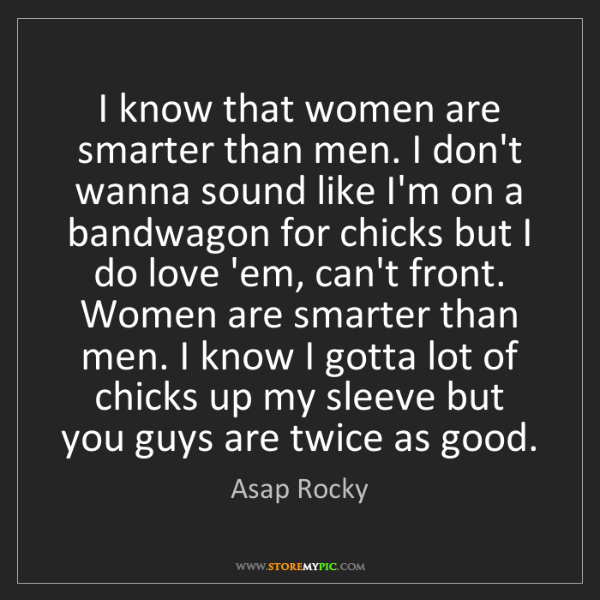 Asap Rocky: I know that women are smarter than men. I don't wanna...