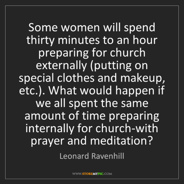 Leonard Ravenhill: Some women will spend thirty minutes to an hour preparing...