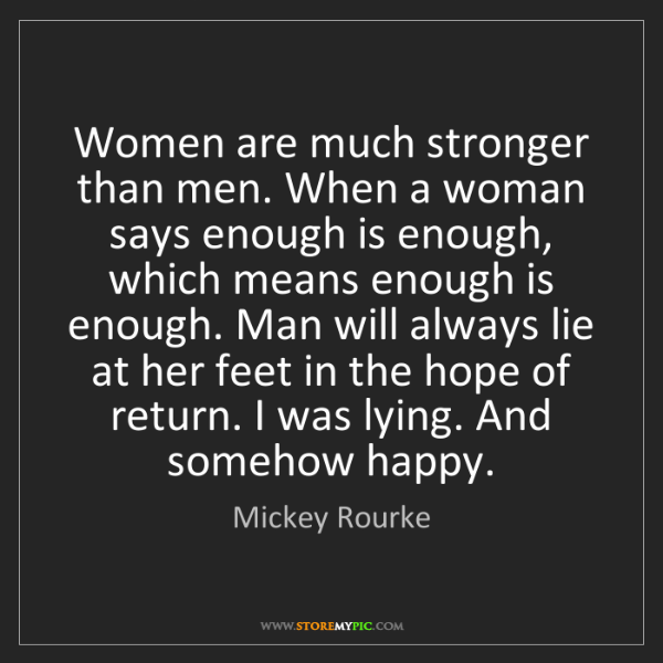 Mickey Rourke: Women are much stronger than men. When a woman says enough...