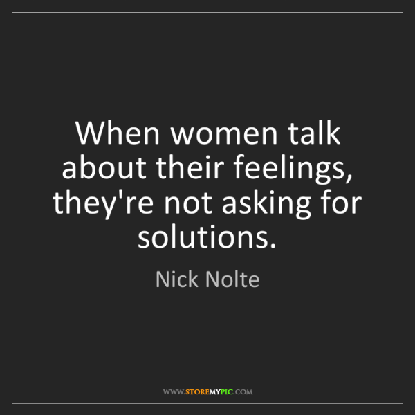Nick Nolte: When women talk about their feelings, they're not asking...