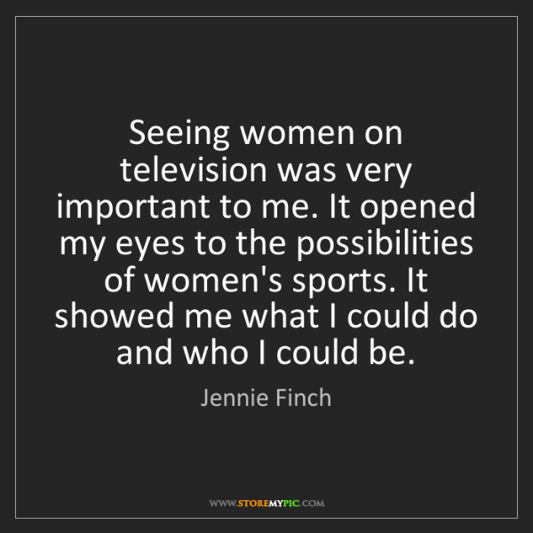 Jennie Finch: Seeing women on television was very important to me....