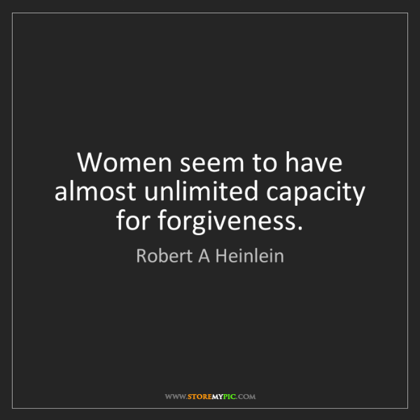 Robert A Heinlein: Women seem to have almost unlimited capacity for forgiveness.