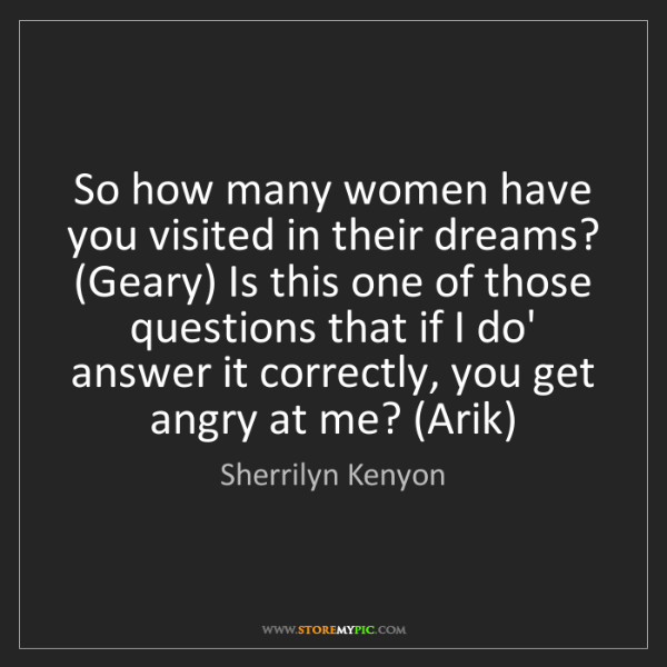 Sherrilyn Kenyon: So how many women have you visited in their dreams? (Geary)...