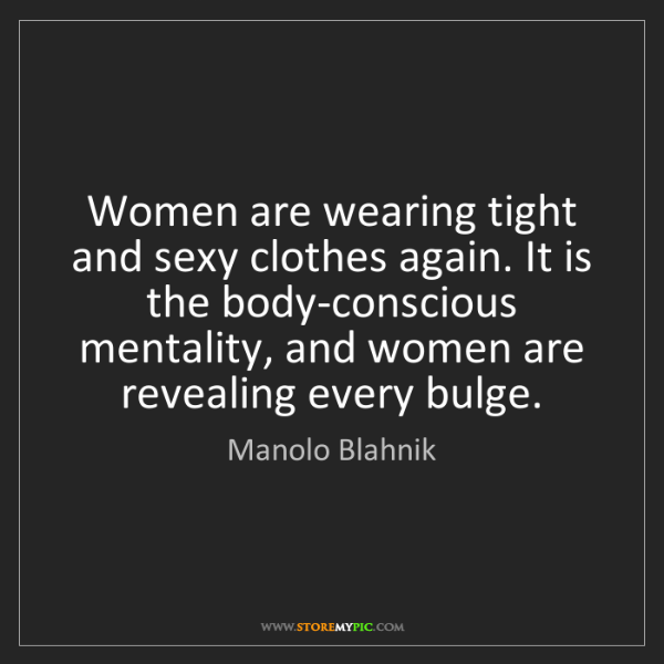 Manolo Blahnik: Women are wearing tight and sexy clothes again. It is...