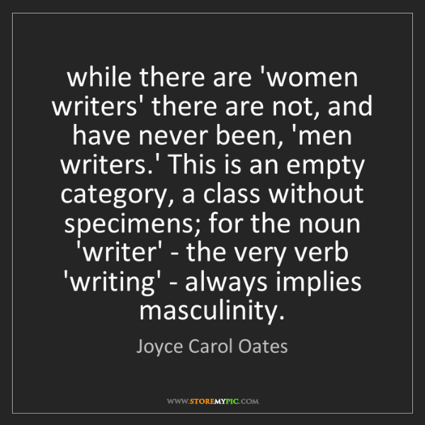 Joyce Carol Oates: while there are 'women writers' there are not, and have...