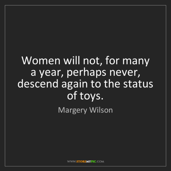 Margery Wilson: Women will not, for many a year, perhaps never, descend...