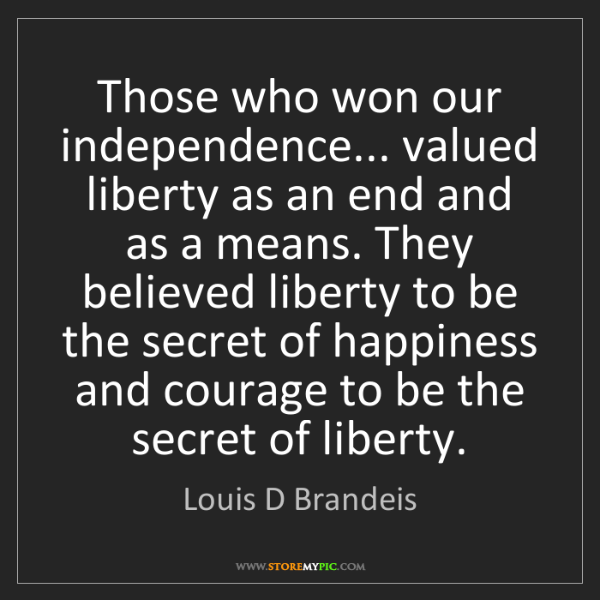 Louis D Brandeis: Those who won our independence... valued liberty as an...