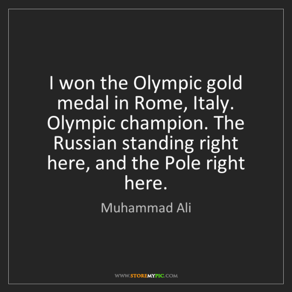 Muhammad Ali: I won the Olympic gold medal in Rome, Italy. Olympic...
