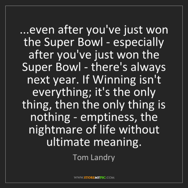 Tom Landry: ...even after you've just won the Super Bowl - especially...
