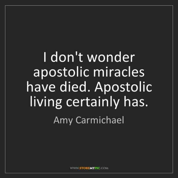 Amy Carmichael: I don't wonder apostolic miracles have died. Apostolic...