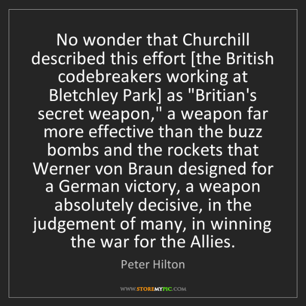 Peter Hilton: No wonder that Churchill described this effort [the British...