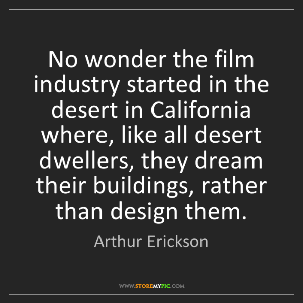 Arthur Erickson: No wonder the film industry started in the desert in...
