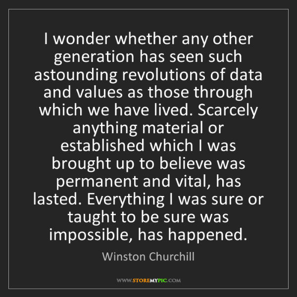 Winston Churchill: I wonder whether any other generation has seen such astounding...