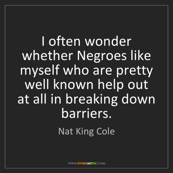 Nat King Cole: I often wonder whether Negroes like myself who are pretty...
