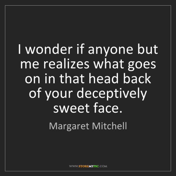 Margaret Mitchell: I wonder if anyone but me realizes what goes on in that...