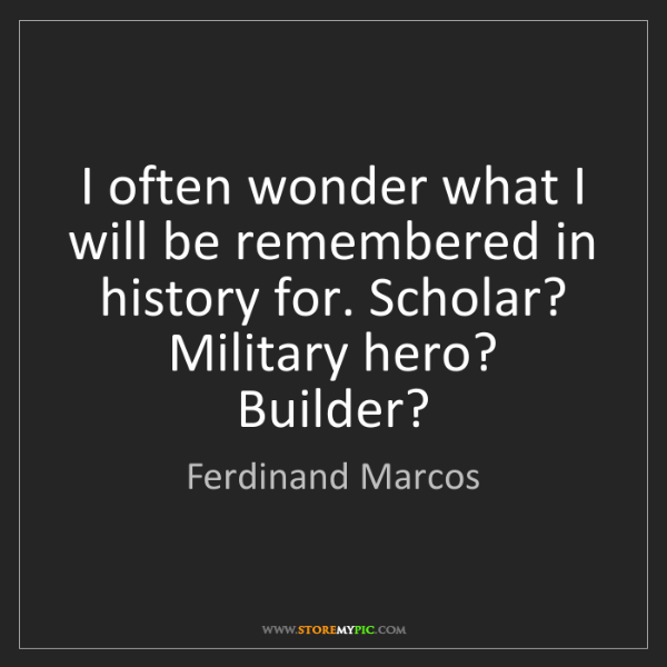 Ferdinand Marcos: I often wonder what I will be remembered in history for....
