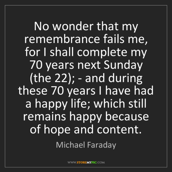 Michael Faraday: No wonder that my remembrance fails me, for I shall complete...