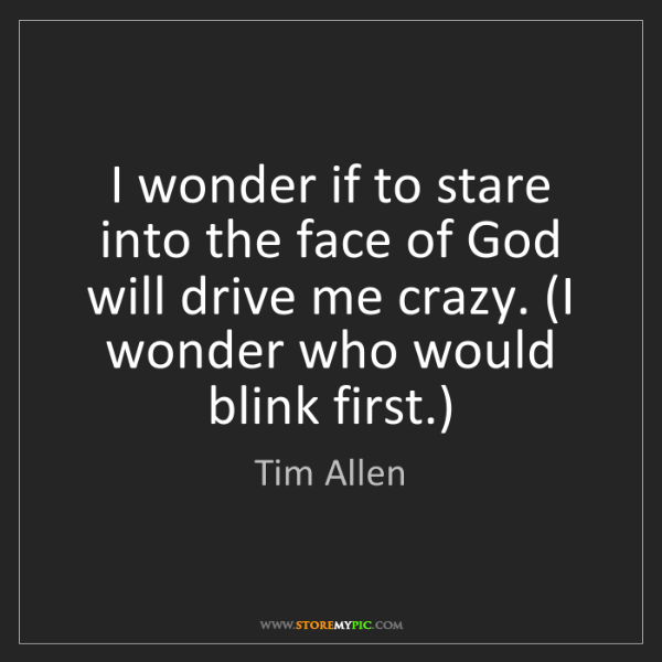 Tim Allen: I wonder if to stare into the face of God will drive...
