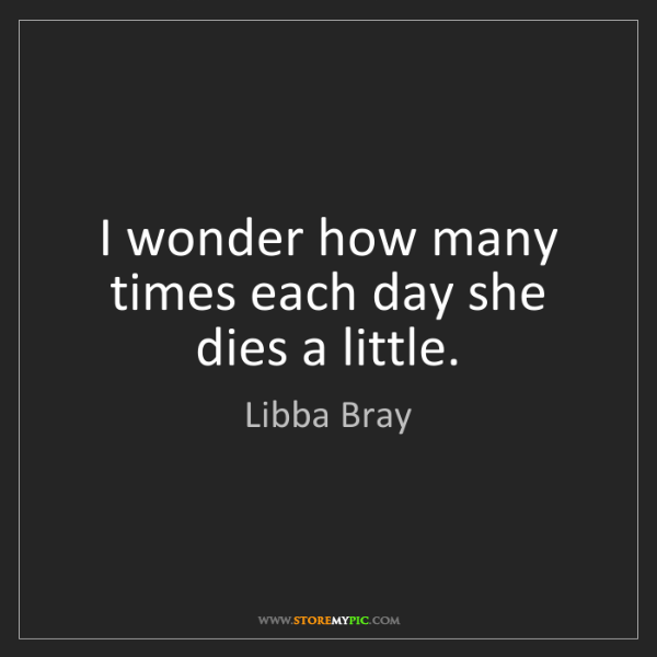 Libba Bray: I wonder how many times each day she dies a little.