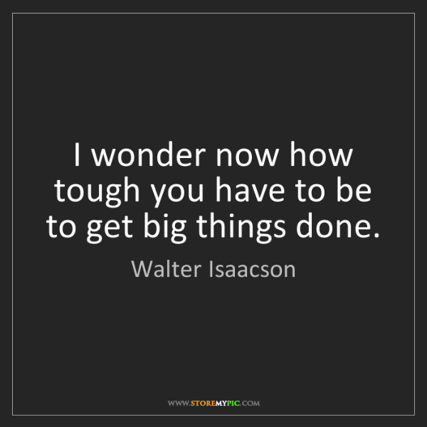 Walter Isaacson: I wonder now how tough you have to be to get big things...