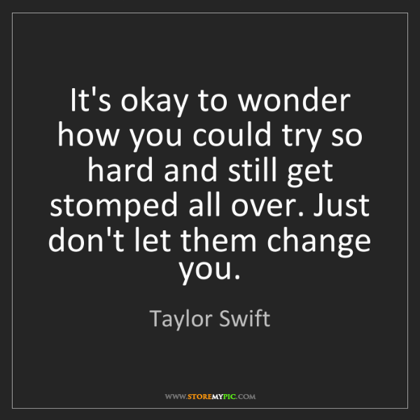 Taylor Swift: It's okay to wonder how you could try so hard and still...