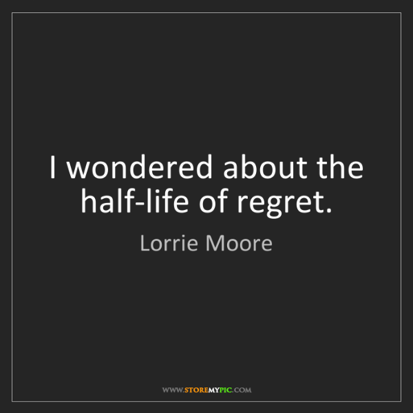 Lorrie Moore: I wondered about the half-life of regret.