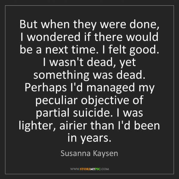 Susanna Kaysen: But when they were done, I wondered if there would be...
