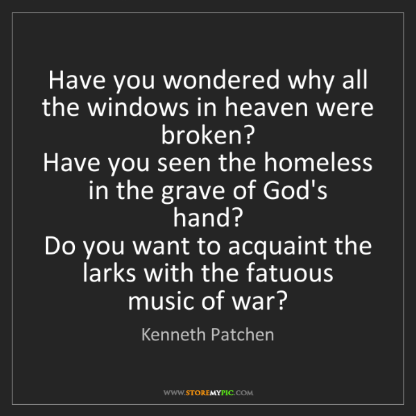 Kenneth Patchen: Have you wondered why all the windows in heaven were...
