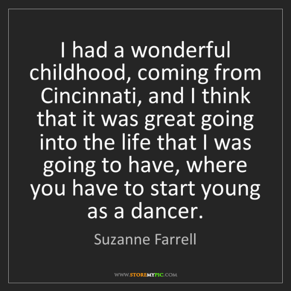 Suzanne Farrell: I had a wonderful childhood, coming from Cincinnati,...