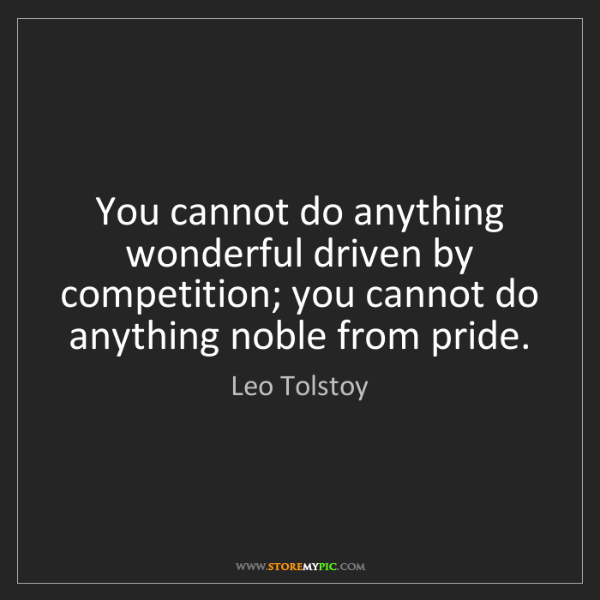 Leo Tolstoy: You cannot do anything wonderful driven by competition;...