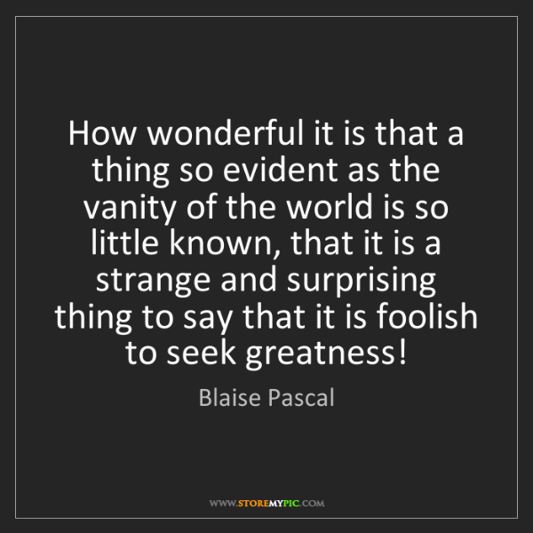 Blaise Pascal: How wonderful it is that a thing so evident as the vanity...