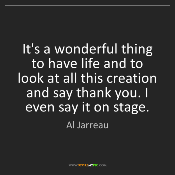 Al Jarreau: It's a wonderful thing to have life and to look at all...