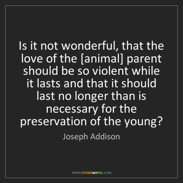 Joseph Addison: Is it not wonderful, that the love of the [animal] parent...