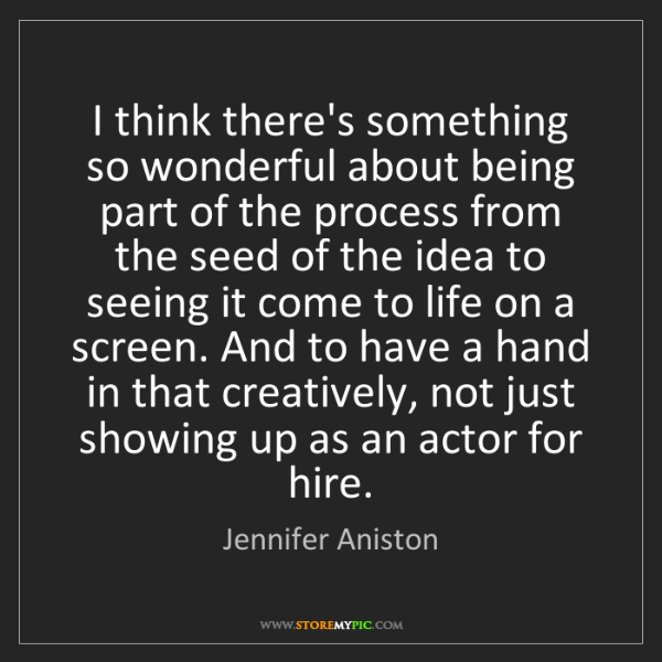 Jennifer Aniston: I think there's something so wonderful about being part...