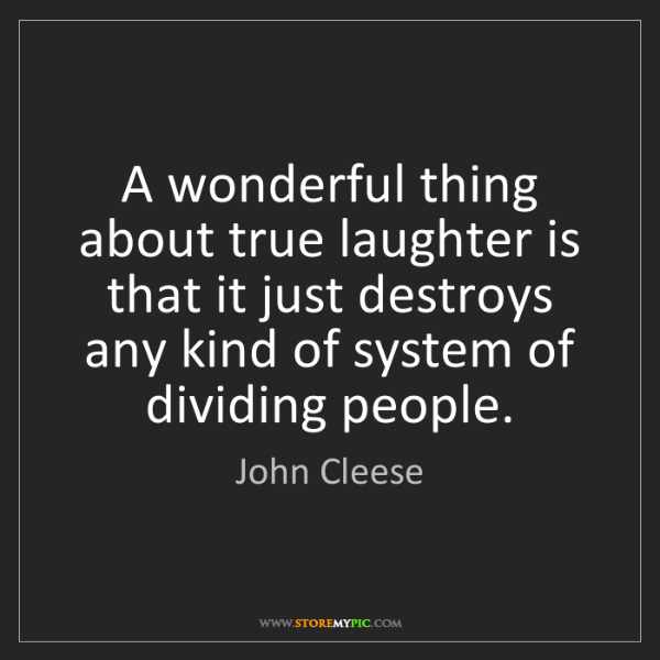 John Cleese: A wonderful thing about true laughter is that it just...
