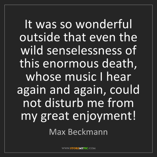 Max Beckmann: It was so wonderful outside that even the wild senselessness...