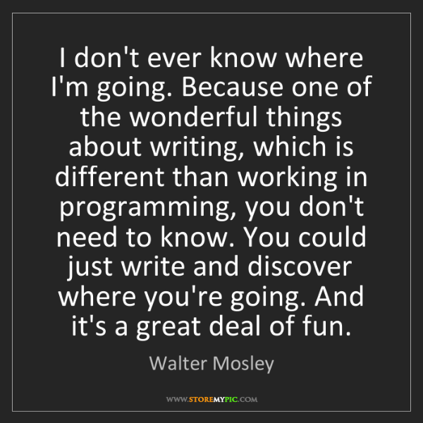 Walter Mosley: I don't ever know where I'm going. Because one of the...