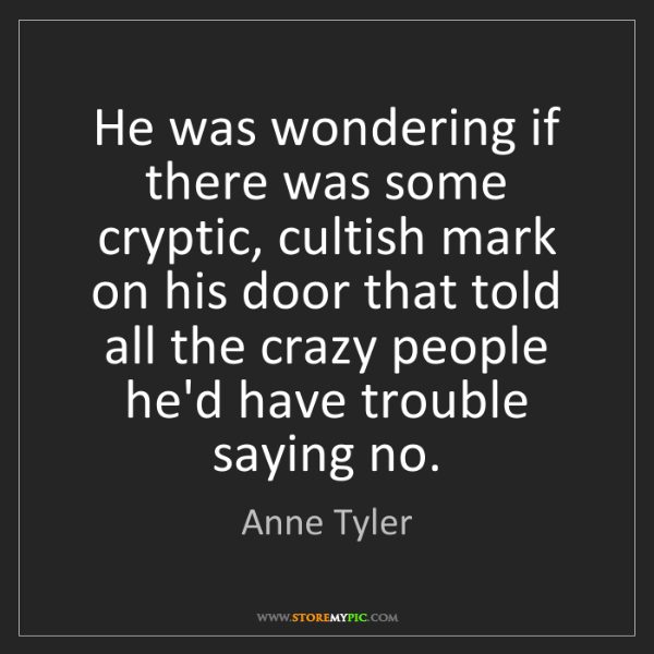 Anne Tyler: He was wondering if there was some cryptic, cultish mark...
