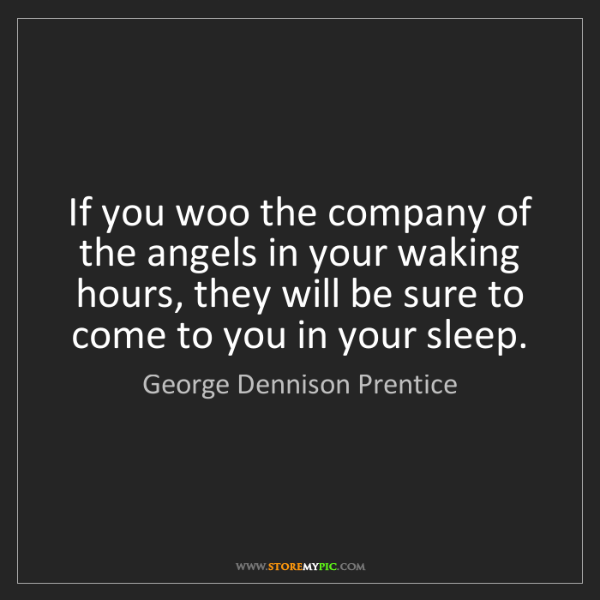 George Dennison Prentice: If you woo the company of the angels in your waking hours,...