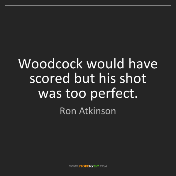 Ron Atkinson: Woodcock would have scored but his shot was too perfect.