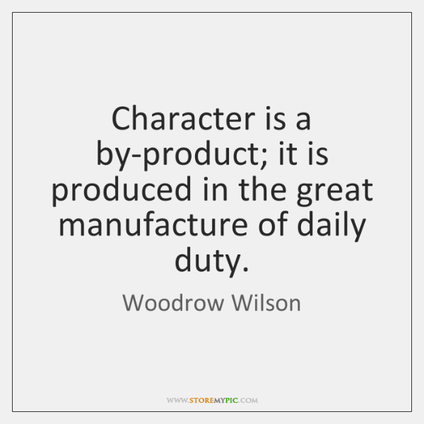 Character is a by-product; it is produced in the great manufacture of ...