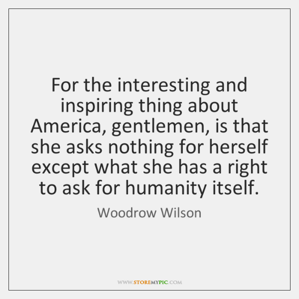 For the interesting and inspiring thing about America, gentlemen, is that she ...