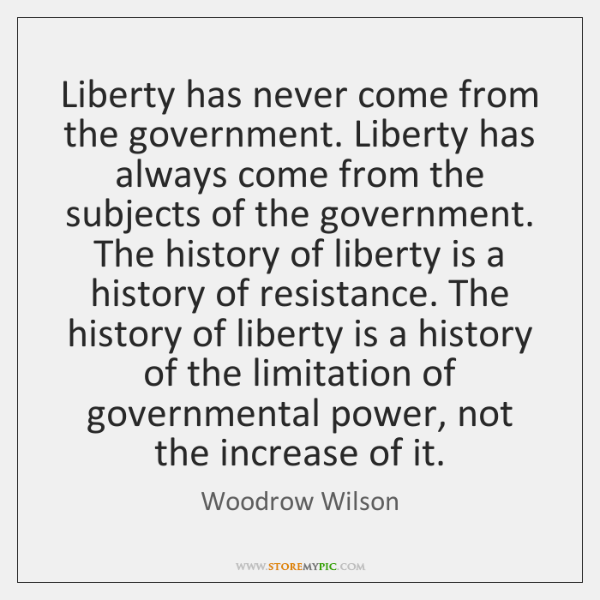 Liberty has never come from the government. Liberty has always come from ...