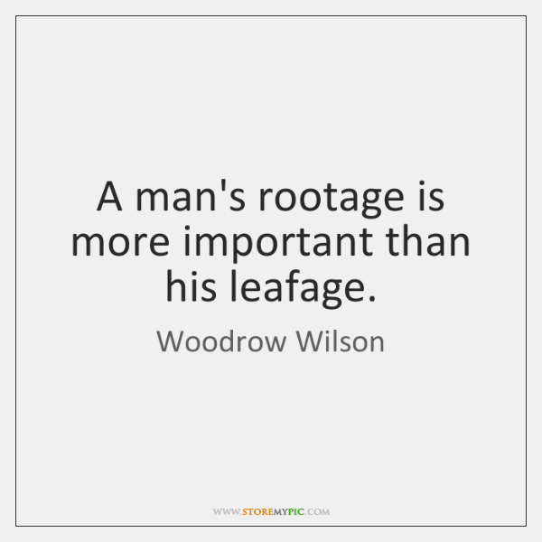 A man's rootage is more important than his leafage.