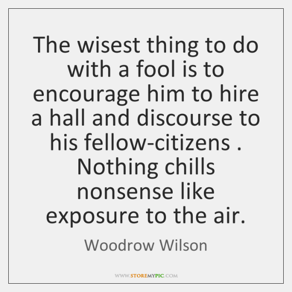 The wisest thing to do with a fool is to encourage him ...