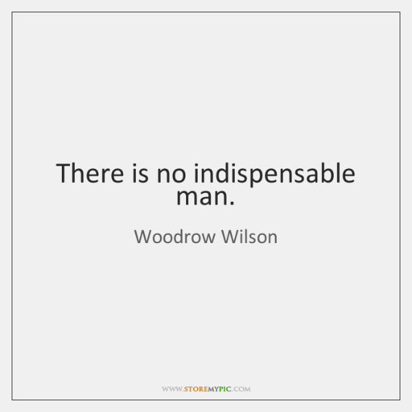 There is no indispensable man.