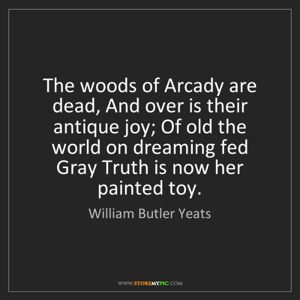William Butler Yeats: The woods of Arcady are dead, And over is their antique...