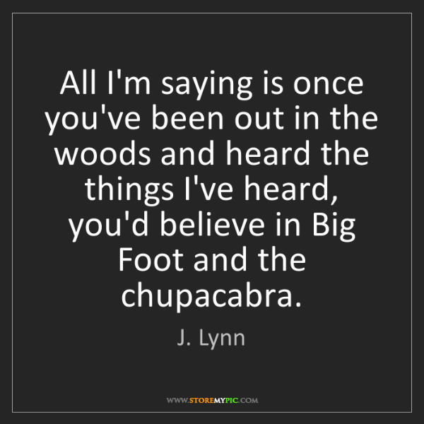J. Lynn: All I'm saying is once you've been out in the woods and...