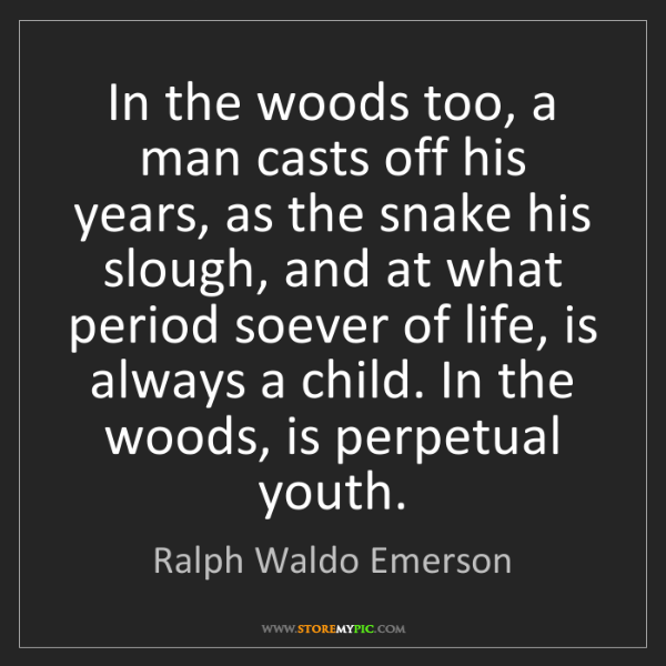 Ralph Waldo Emerson: In the woods too, a man casts off his years, as the snake...