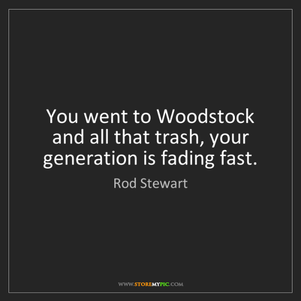 Rod Stewart: You went to Woodstock and all that trash, your generation...